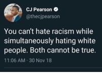 Memes, Racism, and True: CJ Pearson  @thecjpearson  You can't hate racism while  simultaneously hating white  people. Both cannot be true  11:06 AM 30 Nov 18
