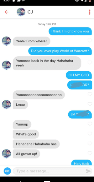 When I was 13 (2006) I had an internet boyfriend on World of Warcraft. Today I matched with him on Tinder!: CJ  Today 3:02 PM  I think I might know you  Yeah? From where?  Did you ever play World of Warcraft?  Yoooooo back in the day Hahahaha  yeah  OH MY GOD  OR?  Yooooooooо000000000о0о  Lmao  I'M  Yuuuup  What's good  Hahahaha Hahahaha has  All grown up!  Holy fuck  Type a message...  GIF When I was 13 (2006) I had an internet boyfriend on World of Warcraft. Today I matched with him on Tinder!