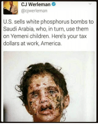 America, Anaconda, and Children: CJ Werleman  @cjwerleman  U.S. sells white phosphorus bombs to  Saudi Arabia, who, in turn, use them  on Yemeni children. Here's your tax  dollars at work, America. This is another reason we need to @unitethe99. We need to be able to put out truth without worrying about getting our accounts shut down or posts being deleted. Help us build UniteThe99.com America just sold weapons to saudi Arabia for 350 billion and obama 100 billion. realbloodonourhands Rp @ms_she_too_deep 4biddenknowledge