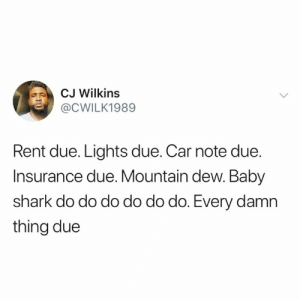 Mountain Dew, Shark, and Credit Cards: CJ Wilkins  @CWILK1989  Rent due. Lights due. Car note due.  Insurance due. Mountain dew. Baby  shark do do do do do do. Every damn  thing due Credit cards past due (credit & consent: @mrcjwilkins)