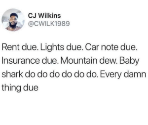Mountain Dew, Shark, and Time: CJ Wilkins  @CWILK1989  Rent due. Lights due. Car note due.  Insurance due. Mountain dew. Baby  shark do do do do do do. Every damn  thing due All in due time