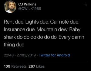 Everything Due: CJ Wilkins  @CWILK1989  Rent due. Lights due. Car note due.  Insurance due. Mountain dew. Baby  shark do do do do do do. Every damn  thing due  22:48 27/03/2019 Twitter for Android  109 Retweets 267 Likes Everything Due