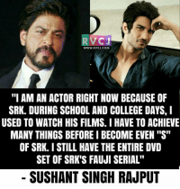 "Sushant on SRK.: CJ  WWW. RVCJ.COM  ""I AM AN ACTOR RIGHT NOW BECAUSE OF  SRK. DURING SCHOOL AND COLLEGE DAYS, I  USED TO WATCH HIS FILMS. I HAVE TO ACHIEVE  MANY THINGS BEFORE I BECOME EVEN ""S""  OF SRK. I STILL HAVE THE ENTIRE DVD  SET OF SRK'S FAUJI SERIAL""  SUSHANT SINGH RAJPUT Sushant on SRK."