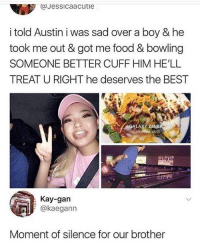 Food, Memes, and Best: cJessicaacutie  i told Austin i was sad over a boy & he  took me out & got me food & bowling  SOMEONE BETTER CUFF HIM HE'LL  TREAT U RIGHT he deserves the BEST  ALAXY DI  : Kay-gan  @kaegann  Moment of silence for our brother Damn