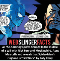 """Facts, Katy Perry, and Memes: CKINGBIRD  ERE, FURY  IDER MAN  D I ARE.  YOU  WHAT?!  ONE SEC.  OT A CALL  OMING  CAUSE,  HAVE TO  AKE THIS.  BABY YOU'RE A  FIREWORK. COME ON,  SHOW 'EM WHAT  YOU'RE WORTH.  MEB  SLINGER  FACTS  In The Amazing Spider-Man #4 In the middle  of a call with Nick Fury and Mockingbird, Aunt  May calls and reveals that Spider-Man's  ringtone is """"FireWork"""" by Katy Perry. ▲▲ - Baby you're a ....! - My other IG accounts @factsofflash @yourpoketrivia @facts_of_heroes ⠀⠀⠀⠀⠀⠀⠀⠀⠀⠀⠀⠀⠀⠀⠀⠀⠀⠀⠀⠀⠀⠀⠀⠀⠀⠀⠀⠀⠀⠀⠀⠀⠀⠀⠀⠀ ⠀⠀----------------------- spiderman peterparker tomholland marvelfacts spidermanfacts webslingerfacts venom carnage avengers xmen justiceleague marvel homecoming tobeymaguire andrewgarfield ironman spiderman2099 civilwar auntmay like gwenstacy maryjane deadpool miguelohara hobgoblin milesmorales like4like"""
