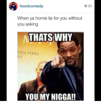 rns 😂😂😂 via @hoodcomedy @hoodcomedy @hoodcomedy: CL 9h  hood comedy  When ya homie lie for you without  you asking  THATS WHY  MLLA TERRA  YOU MY NIGGA!! rns 😂😂😂 via @hoodcomedy @hoodcomedy @hoodcomedy
