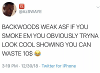 Iphone, Twitter, and Cool: CL  @AZSWAYE  BACKWOODS WEAK ASF IF YOU  SMOKE EM YOU OBVIOUSLY TRYNA  LOOK COOL SHOWING YOU CAN  WASTE 1O$  3:19 PM . 12/30/18 Twitter for iPhone Hold up.. what do y'all think about this? 🧐 https://t.co/0qpyTCk0Nm