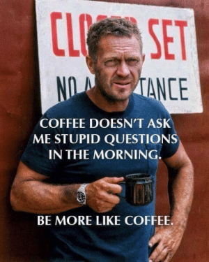Coffee, Ask, and Questions: CL SET  NO TANCE  COFFEE DOESN'T ASK  ME STUPID QUESTIONS  IN THE MORNING.  BE MORE LIKE COFFEE.