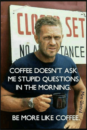 Coffee, United, and Ask: CL SET  NOTANCE  COFFEE DOESN'T ASK  ME STUPID QUESTIONS  IN THE MORNING.  BE MORE LIKE COFFEE.  Men United