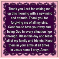thank you lord: CL  Thank you Lord for waking me  up this morning with a new mind  and attitude. Thank you for  forgiving me of all my sins.  Continue to have your way and  being God in every situation I go  through. Bless this day and bless  all of my family and friends! Keep  them in your arms at all times.  In Jesus name I pray, Amen.