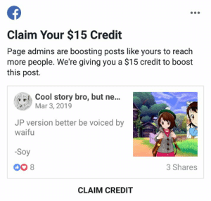 Dank, Audacity, and Boost: Claim Your $15 Credit  Page admins are boosting posts like yours to reach  more people. We're giving you a $15 credit to boost  this post.  story bro, but ne...  Mar 3, 2019  JP version better be voiced by  waifu  Soy  DO 8  3 Shares  CLAIM CREDIT And they have the audacity to pull this one after capping reach   -Soy