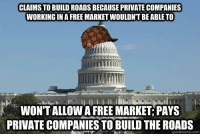 Memes, Work, and Free: CLAIMS TO BUILD ROADSBECAUSE PRIVATE COMPANIES  WORKING IN A FREE MARKET WOULDNT BE ABLE TO  WONTALLOWA FREE MARKET PAYS  PRIVATE COMPANIES TO BUILD THEROADS  quickmeme.com