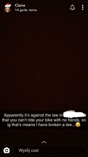My sister's a mad lad.: Claire  14 godz. temu  Apparently it's against the law in  that you can't ride your bike with no hands, so  ig that's means I have broken a law...  Wyślij czat My sister's a mad lad.