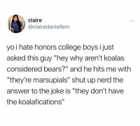 "What a fuckin dweeb lmfao: claire  @clairedaniellem  yo i hate honors college boys i just  asked this guy ""hey why aren't koalas  considered bears?"" and he hits me with  ""they're marsupials"" shut up nerd the  answer to the joke is ""they don't have  the koalafications"" What a fuckin dweeb lmfao"