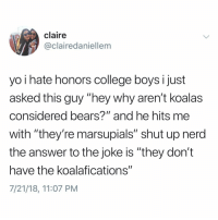 "Shut up nerd: claire  @clairedaniellem  yo i hate honors college boysi just  asked this guy ""hey why aren't koalas  considered bears?"" and he hits me  with ""they're marsupials"" shut up nerd  the answer to the joke is ""they don't  have the koalafications""  7/21/18, 11:07 PM Shut up nerd"
