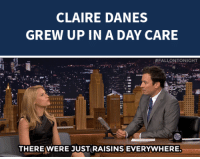 """<p><a href=""""http://www.nbc.com/the-tonight-show/segments/11316"""" target=""""_blank"""">Claire Danes tells us about the woes</a> of growing up in a daycare!</p>: CLAIRE DANES  GREW UP IN A DAY CARE   """"#FALLONTONIGHT  THERE WERE JUST RAISINS EVERYWHERE. <p><a href=""""http://www.nbc.com/the-tonight-show/segments/11316"""" target=""""_blank"""">Claire Danes tells us about the woes</a> of growing up in a daycare!</p>"""