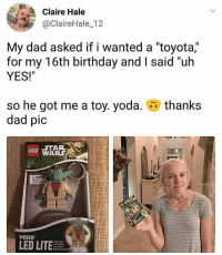 "Birthday, Dad, and Lego: Claire Hale  @ClaireHale_12  My dad asked if i wanted a ""toyota,""  for my 16th birthday and I said un  YES!""  so he got me a toy. yoda.  dad pic  thanks  LEGO STAR  LED LITE 😂😂Damn"
