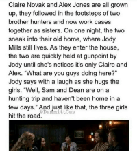 """OMG!: Claire Novak and Alex Jones are all grown  up, they followed in the footsteps of two  brother hunters and now work cases  together as sisters. On one night, the two  sneak into their old home, where Jody  Mills still lives. As they enter the house,  the two are quickly held at gunpoint by  Jody until she's notices it's only Claire and  Alex. """"What are you guys doing here?""""  Jody says with a laugh as she hugs the  girls. """"Well, Sam and Dean are on a  hunting trip and haven't been home in a  few days."""" And just like that, the three girls  @Dani mittcas  hit the road OMG!"""