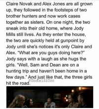 """three girls: Claire Novak and Alex Jones are all grown  up, they followed in the footsteps of two  brother hunters and now work cases  together as sisters. On one night, the two  sneak into their old home, where Jody  Mills still lives. As they enter the house,  the two are quickly held at gunpoint by  Jody until she's notices it's only Claire and  Alex. """"What are you guys doing here?""""  Jody says with a laugh as she hugs the  girls. """"Well, Sam and Dean are on a  hunting trip and haven't been home in a  few days."""" And just like that, the three girls  mittcas  hit the road  Damma"""