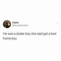 Lmao, Relatable, and Boy: Claire  @tecatethottie  He was a skater boy she said get a bed  frame boy you know who to tag lmao (via: @chamberofhorrorz)