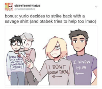 Memes, Asshole, and 🤖: clairellsemi-hiatus  @Randomsplashes  bonus: yurio decides to strike back with a  savage shirt (and otabek tries to help too lmao)  T  OF A GREA  R  I KNOW  Kup THATS  I DON'T HIM  ASSHOLE  KNOW THEM Part 2 bonus to the comic I posted yesterday!! Otabek's super chill about this whole thing lmao yurionice yurioplisetsky victuuri otabekaltin victornikiforov yuurikatsuki otayuri randomsplashes