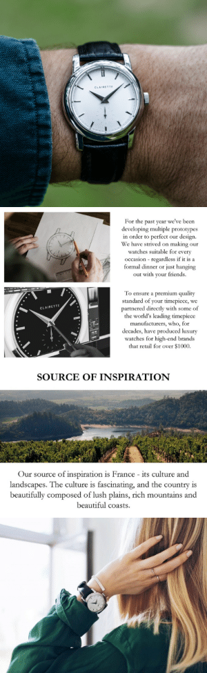 Beautiful, Friends, and Tumblr: CLAIRETTE   For the past year we've been  developing multiple prototypes  in order to perfect our design.  We have strived on making our  watches suitable for every  occasion regardless if it is a  formal dinner or just hanging  out with your friends.  To ensure a premium quality  standard of your timepiece, we  partnered directly with some f  the world's leading timepiece  manufacturers, who, for  decades, have produced luxury  watches for high-end brand  that retail for over $1000.  CLAIRETTE   SOURCE OF INSPIRATION  Our source of inspiration is France its culture and  landscapes. The culture is fascinating, and the country is  beautifully composed of lush plains, rich mountains and  beautiful coasts. lolzandtrollz:    Clairette Watches - Vintage aesthetics watches with modern and reliable materialsWe are an independent watch manufacture dedicated to creating watches that last for generations. We produce elegant, high-quality watches for all wrist sizes. Including Tärnsjö leather strap, box, certificate and 5 years of warranty.