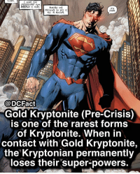 Who's your favorite Kryptonian?: CLAKK  HopE You  UNDERSTANP How  DEEPLY IT HURT  MAKING THE  PECISION To SET  ALL IN MOTIO  ITS  OVER  @DCFact  Gold Kryptonite (Pre-Crisis)  is one of the rarest forms  of Kryptonite. When in  contact with Gold Kryptonite,  the Kryptonian permanently  loses their super-powers. Who's your favorite Kryptonian?