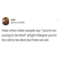 "@memezar was voted the funniest account on instagram 😂😂 AGAIN: Clan  @Herbs1996  Hate when older people say ""you're too  young to be tired"" alright Margret you're  too old to be alive but here we are @memezar was voted the funniest account on instagram 😂😂 AGAIN"