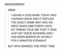 Memes, Time, and Today: clannyphantom:  rubee:  I HEARD A DOG BARK TODAY AND  I BARKED BACK AND IT REPLIED  THE EXACT SAME WAY AND WE  WENT BACK AND FORTH UNTIL  MY FRIEND TOLD ME THAT IT WAS  JUST MY VOICE ECHOING AND I  HAD BEEN BARKIG BY MYSELF  FOR 5 MINUTES STRAIGHT  BUT WHO BARKED THE FIRST TIME WHAT WHAT