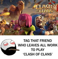 "Be Like, Meme, and Memes: CLANS  TAG THAT FRIEND  WHO LEAVES ALL WORK  TO PLAY  ""CLASH OF CLANS Twitter: BLB247 Snapchat : BELIKEBRO.COM belikebro sarcasm meme Follow @be.like.bro"
