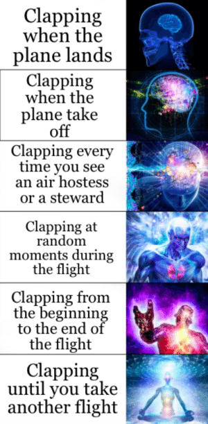 I like planes: Clapping  when the  plane lands  Clapping  when the  plane take  off  Clapping every  time you see  an air hostess  or a steward  Clapping at  random  moments during  the flight  Clapping from  the beginning  to the end of  the flight  Clapping  until you take  another flight I like planes