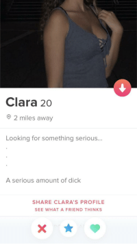 Serious: Clara 20  O 2 miles away  Looking for something serious...  A serious amount of dick  SHARE CLARA'S PROFILE  SEE WHAT A FRIEND THINKS Serious