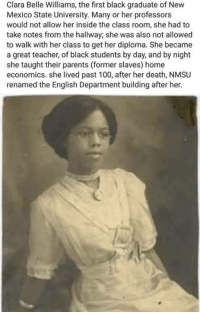 "Anaconda, Parents, and Teacher: Clara Belle Williams, the first black graduate of New  Mexico State University. Many or her professors  would not allow her inside the class room, she had to  take notes from the hallway; she was also not allowed  to walk with her class to get her diploma. She became  a great teacher, of black students by day, and by night  she taught their parents (former slaves) home  economics. she lived past 100, after her death, NMSU  renamed the English Department building after her. <p><a href=""http://blackprograms.nmsu.edu/welcome-to-black-programs/history-of-black-programs/"">Who is Clara Belle Williams? (NMSU)</a></p>"