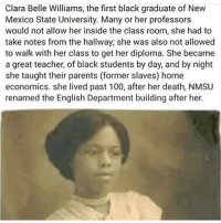 Clara Belle Williams was born in Texas in 1885. She was the valedictorian of the graduating class of Prairie New Normal and Independent College, now (Prairie View A & M University) in 1908. Williams enrolled at the New Mexico College of Agriculture and Mechanic Arts in the fall of 1928, after taking some courses at the University of Chicago. While she worked as a teacher at Booker T. Washington School in Las Cruces, she also took college courses during the summer. Most of Williams professors did not allow her inside the classroom because she was Black. But that didn't stop Clara. She had to take notes from the hallway–standing up! That's right, she wasn't even given a chair to sit in many of those classes. She was also not allowed to walk with her class to get her diploma because of the segregation laws. Despite what they did or said against her, she still graduated with a bachelor's degree in English from NMSU in 1937 at the age of 51. Williams went on to continue her education beyond her graduation date, taking graduate-level classes well into the 1950s. She married Jasper Williams in 1917. The couple raised three sons. She urged her sons to do well in school and succeed in higher education. All three of her children went to college and graduated with medical degrees. One attended Howard University Medical School in Washington D.C and the two other children graduated from Creighton University Medical School in Omaha, Nebraska. They founded the Williams Clinic in Chicago, Illinois. . Her eldest son Dr. Jasper Williams, was chairman of obstetrics and gynecology at St. Bernard Hospital in Chicago, a fellow of the American College of Obstetrics and Gynecology, past president of the Cook County Physicians Association, and a founding director of the Seaway National Bank of Chicago, now the country's largest black-owned bank. So you see, if it wasn't for Clara's dedication and perseverance, we would have never seen such excellence. via blackdoctor.org ClaraBelleWilliams theblaquelioness: Clara Belle Williams, the first black graduate of New  Mexico State University. Many or her professors  would not allow her inside the class room, she had to  take notes from the hallway; she was also not allowed  to walk with her class to get her diploma. She became  a great teacher, of black students by day, and by night  she taught their parents (former slaves) home  economics. she lived past 100, after her death, NMSU  renamed the English Department building after her. Clara Belle Williams was born in Texas in 1885. She was the valedictorian of the graduating class of Prairie New Normal and Independent College, now (Prairie View A & M University) in 1908. Williams enrolled at the New Mexico College of Agriculture and Mechanic Arts in the fall of 1928, after taking some courses at the University of Chicago. While she worked as a teacher at Booker T. Washington School in Las Cruces, she also took college courses during the summer. Most of Williams professors did not allow her inside the classroom because she was Black. But that didn't stop Clara. She had to take notes from the hallway–standing up! That's right, she wasn't even given a chair to sit in many of those classes. She was also not allowed to walk with her class to get her diploma because of the segregation laws. Despite what they did or said against her, she still graduated with a bachelor's degree in English from NMSU in 1937 at the age of 51. Williams went on to continue her education beyond her graduation date, taking graduate-level classes well into the 1950s. She married Jasper Williams in 1917. The couple raised three sons. She urged her sons to do well in school and succeed in higher education. All three of her children went to college and graduated with medical degrees. One attended Howard University Medical School in Washington D.C and the two other children graduated from Creighton University Medical School in Omaha, Nebraska. They founded the Williams Clinic in Chicago, Illinois. . Her eldest son Dr. Jasper Williams, was chairman of obstetrics and gynecology at St. Bernard Hospital in Chicago, a fellow of the American College of Obstetrics and Gynecology, past president of the Cook County Physicians Association, and a founding director of the Seaway National Bank of Chicago, now the country's largest black-owned bank. So you see, if it wasn't for Clara's dedication and perseverance, we would have never seen such excellence. via blackdoctor.org ClaraBelleWilliams theblaquelioness