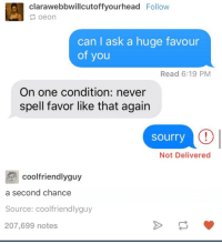Ironic, Swimsuits, and 24 Hours: clarawebbwillcutoffyourhead  Follow  oeon  can ask a huge favour  of you  Read 6:19 PM  On one condition: never  spell favor like that again  Sourry  Not Delivered  cool friendlyguy  a second chance  Source: coolfriendlyguy  207,699 notes i just want to fucking cry my brand new ( BOUGHT YESTERDAY HAVENT RVEN HAD IT FOR 24 HOURS ) swimsuit broke because my boobs are too big it fits fine but the straps literally just broke the fuck off i want to fucking die good fucking dammit i'm literally about to grab a knife from the kitchen and cut them off myself i'm not fucking waiting any longer