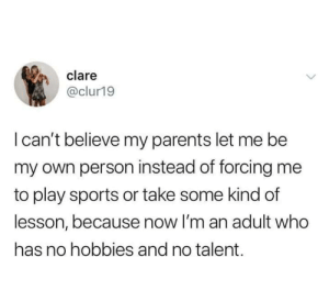 Dank, Memes, and Parents: clare  @clur19  I can't believe my parents let me be  my own person instead of forcing me  to play sports or take some kind of  lesson, because now I'm an adult who  has no hobbies and no talent. meirl by clonetheory MORE MEMES