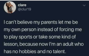 My Own Person: clare  @clur19  Ican't believe my parents let me be  my own person instead of forcing me  to play sports or take some kind of  lesson, because now l'm an adult who  has no hobbies and no talent. My Own Person