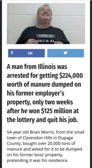 This guy's mugshot is my spirit animal: CLARENDON RILS  POLICE DEPARTHENT  2410 14 83  f  2M  A man from Illinois was  arrested for getting $224,000  worth of manure dumped on  his former employer's  property, only two weeks  after he won $125 million at  the lottery and quit his job.  54-year old Brian Morris, from the small  town of Clarendon Hills in Dupage  County, bought over 20,000 tons of  manure and asked for it to be dumped  on his former boss' property,  pretending it was his residence. This guy's mugshot is my spirit animal