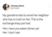 Crush, Grandma, and Humans of Tumblr: Clarissa Marie  @CChillll  My grandma tries to avoid her neighbor  who has a crush on her. This is the  exchange they just had:  Him: have you eaten dinner yet  Her: I don't eat