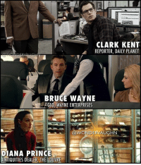 Clark Kent, Memes, and Prince: CLARK KENT  REPORTER, DAILY PLANET  BRUCE WAYNE  GEO WAYNE ENTERPRISES  @WONDERVAUGHN  DIANA PRINCE  ANTIQUITIES DEALER, THE LOUVRE THE DAILY GRIND: Secret Identities * CLARK KENT (@henrycavill) A Newspaper Reporter for the Daily Planet in Metropolis, Clark Kent is able to keep track of ongoing events where he might be of help. Largely working on his own, he sees his job as a Reporter as an extension of his super human responsibilities, bringing truth to the forefront and fighting for the little man. * BRUCE WAYNE (@benaffleck) Bruce Wayne is a wealthy businessman who runs Wayne Enterprises, a major private technology firm located in Gotham. Wired Magazine has estimated Bruce to be the 6th-richest person in the world with his $97 million dollar fortune. However, he is also known for his charitable contributions through Wayne Foundation. * DIANA PRINCE (@gal_gadot) As an Antiquities Dealer, Diana Prince specializes in the acquisition and sales distribution of ancient Greek, Roman, and Egyptian artifacts estimated around 5000 years old. She is so skillful at her job that she is able to distinguish between forgeries and the real thing just by looking at it. Although her work takes her around the world, she is primarily based in Europe. *** superhero injustice dceu dc dccomics dcrebirth dcentertainment dcnation dcextendeduniverse girlpower women femaleempowerment manofsteel thedarkknight