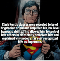 Clark Kent, Memes, and Superman: Clark Kent's glasses were revealed to be of  Kryptonian origimand amplified his Iow-level  hypnosis ability.This allowed him to control  how others in his vicinityperceived him and  explained whynobodyhas ever recognized  him as Superman. Would you recognize him if you saw him? 👀