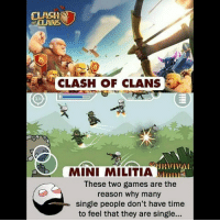 Be Like, Meme, and Memes: CLASH  of CLAN  CLASH OF CLANS  MINI MILITIA Mns  These two games are the  reason why many  single people don't have time  to feel that they are single... Twitter: BLB247 Snapchat : BELIKEBRO.COM belikebro sarcasm meme Follow @be.like.bro