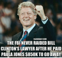 Fbi, Lawyer, and Memes: CLASHDAILY.COM  THE FBI NEVER RAIDED BILL  CLINTON'S LAWYER AFTER HE PAID  PAULA JONES $850K TO GO AWAY