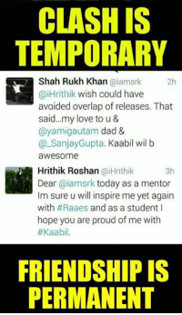 😍😍😍 #VD: CLASHIS  TEMPORARY  Shah Rukh Khan oiamsrk  2h  aiHrithik wish could have  avoided overlap of releases. That  said... my love to u &  (ayamiga utam dad &  Sanjay Gupta  Kaabil wil b  awesome  Hrithik Roshan aiHrithik  3h  Dear  @iamsrk today as a mentor  lm sure u will inspire me yet again  with  #Raaes and as a student I  hope you are proud of me with  #Kaabil.  FRIENDSHIP IS  PERMANENT 😍😍😍 #VD