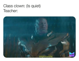 Impossible: Class clown: (Is quiet)  Teacher:  MEMES  Impossible. Impossible