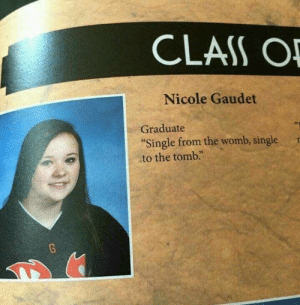 "Me Irl: CLASS O  Nicole Gaudet  Graduate  ""Single from the womb, single  to the tomb. Me Irl"