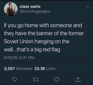 Meirl by MussoIiniTorteIIini MORE MEMES: class Wario  @chuchugoogoo  if you go home with someone and  they have the banner of the former  Soviet Union hanging on the  wall..that's a big red flag  9/10/18, 6:41 PM  3,267 Retweets 23.3K Likes Meirl by MussoIiniTorteIIini MORE MEMES