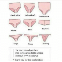 Hipster, Memes, and Bikini: Classic briefs  High-cut briefs  Control briefs  Boy shorts  Bikini  Hipster  G-String  Tanga  Thong  1st row: period panties  2nd row: comfortable undies  3rd row: f  me draws  A thank you for the explanation Thank me later 😏👌🏽 firebitches
