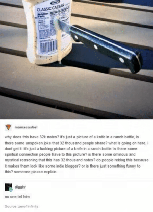 Fucking, Funny, and Zero: CLASSIC CAESAR  Nutrition  mamacastiel  why does this have 32k notes? it's just a picture of a knife in a ranch bottle, is  there some unspoken joke that 32 thousand people share? what is going on here, i  dont get it. it's just a fucking picture of a knife in a ranch bottle. is there some  spiritual connection people have to this picture? is there some ominous and  mystical reasoning that this has 32 thousand notes? do people reblog this because  it makes them look like some indie blogger? or is there just something funny to  this? someone please explain  diggly  no one tell him  Source: zero 1infinity Et tu, Brute?