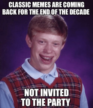 me_irl: CLASSIC MEMES ARE COMING  BACK FOR THE END OF THE DECADE  NOT INVITED  TO THE PARTY me_irl